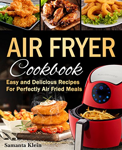 Air Fryer Cookbook: Easy and Delicious Recipes for Perfectly Air Fried Meals: Quick, Easy and Crispy Air Fryer Recipes for Every Occasion by Samanta Klein