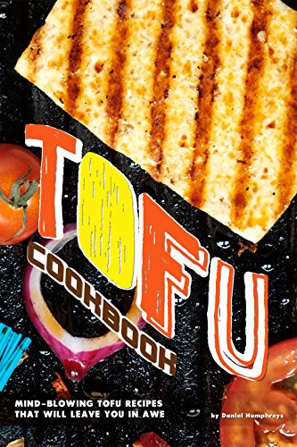 Tofu Cookbook: Mind-Blowing Tofu Recipes That Will Leave You in Awe by Daniel Humphreys