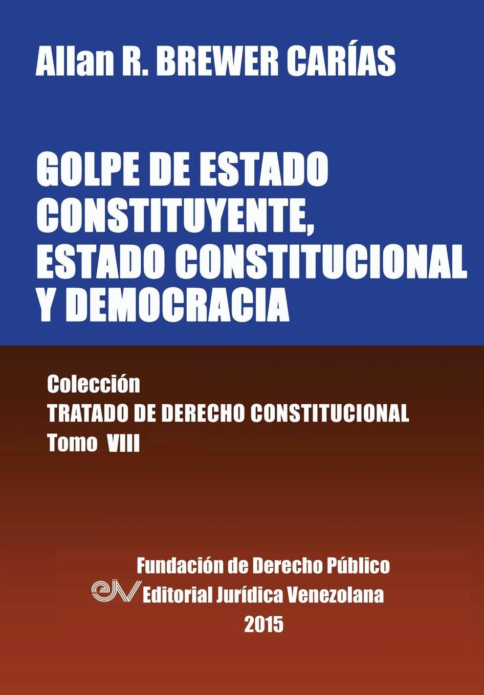 GOLPE DE ESTADO CONSTITUYENTE, ESTADO CONSTITUCIONAL Y DEMOCRACIA. Colección Tratado de Derecho Constitucional, Tomo VIII: Amazon.es: BREWER-CARIAS, Allan R.: Libros