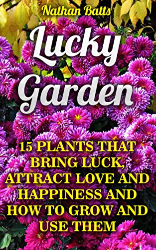 Lucky Garden: 15 Plants That Bring Luck, Attract Love And Happiness And How To Grow And Use Them