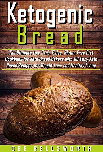 Ketogenic Bread: The Ultimate Low Carb, Paleo, Gluten Free Diet Cookbook for Keto Bread Bakers with 60 Easy Keto Bread Recipes for Weight Loss and Healthy Living by Dee Bellsworth