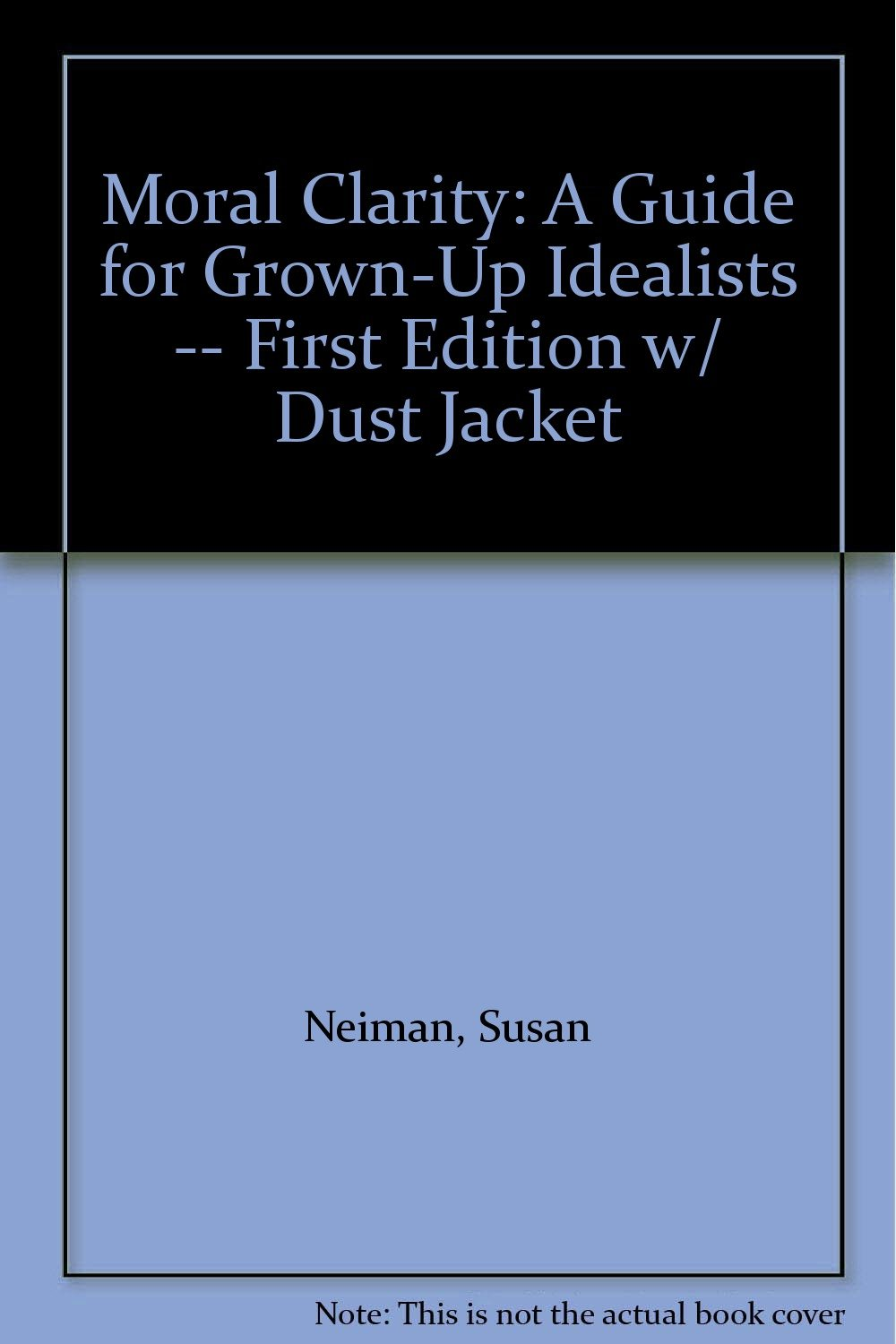 Moral Clarity: A Guide for Grown-Up Idealists -- First Edition w/ Dust  Jacket: Susan Neiman: Amazon.com: Books