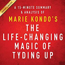 A 15-Minute Summary & Analysis of Marie Kondo's The Life-Changing Magic of Tidying Up: The Japanese Art of Decluttering and Organizing