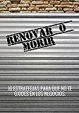 RENOVAR O MORIR: 10 ESTRATEGIAS PARA QUE NO TE OXIDES EN LOS NEGOCIOS (Spanish Edition)