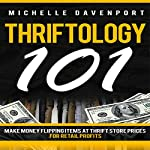 Thriftology 101: Make Money Flipping Items at Thrift Store Prices for Retail Profits | Michelle Davenport