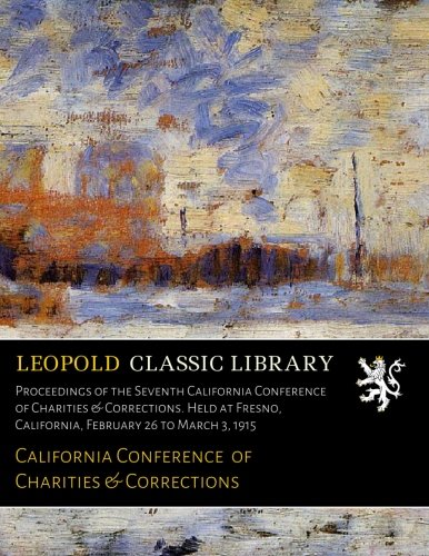 Download Proceedings of the Seventh California Conference of Charities & Corrections. Held at Fresno, California, February 26 to March 3, 1915 PDF