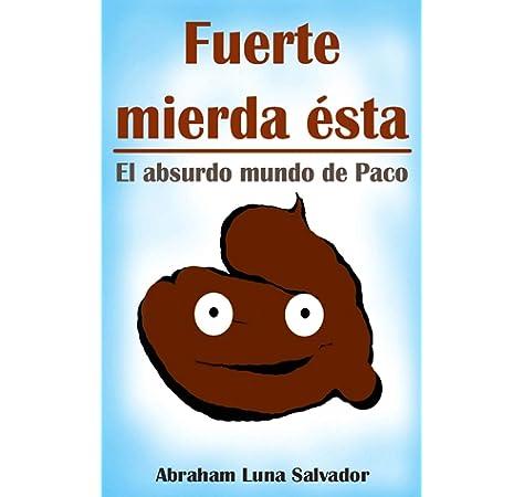 Fuerte mierda ésta: el absurdo mundo de Paco: Amazon.es: Luna Salvador, Abraham: Libros