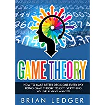 Game Theory: How to Make Better Decisions Every Day Using Game Theory to Get Everything You Always Wanted (High Achievers Book 12)