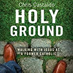 Holy Ground: Walking with Jesus as a Former Catholic | Chris A. Castaldo