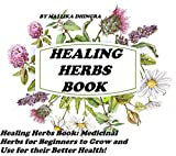 Healing Herbs Book: Are You or A Loved One Suffering from Something that Just Won't Go Away? Arthritis Anxiety ADHD Acne Cancer Depression Stress Eye Inflammation ED Cold Flu Gout High Blood Pressure