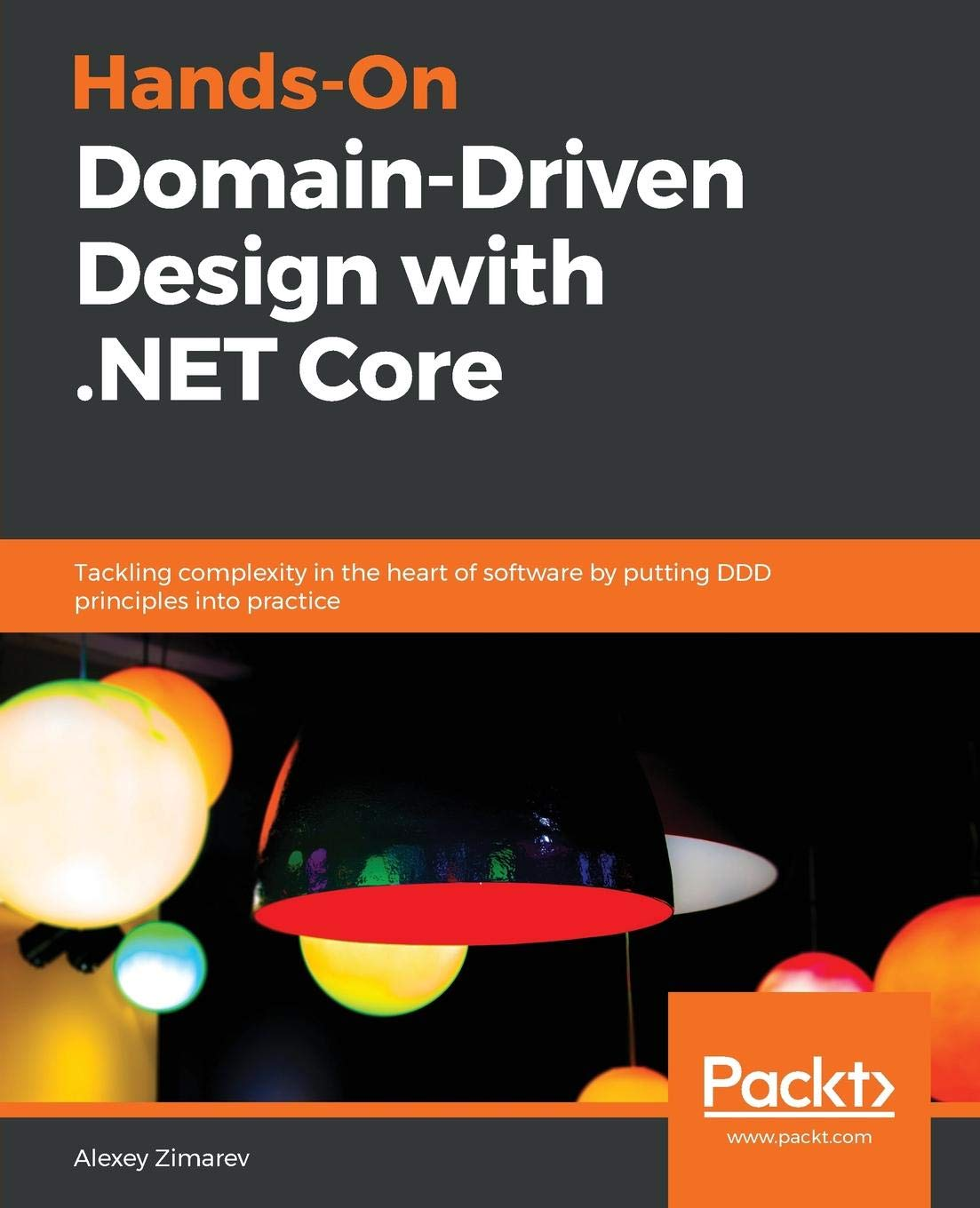 Hands On Domain Driven Design with .NET Core: Tackling complexity in the heart of software by putting DDD principles into practice