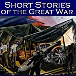 Short Stories of the Great War: The First World War in Short Fiction | John Buchan, Sapper,Stacy Aumonier,D. H. Lawrence,Katherine Mansfield,F. Britten Austin,H. W. Nevinson