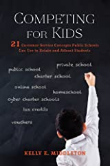Competing for Kids: 21 Customer Service Concepts Public Schools Can Use to Retain and Attract Students Kindle Edition