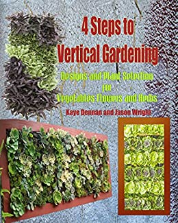 4 Steps To Vertical Gardening: Designs And Plant Selection For Vegetables,  Flowers And Herbs