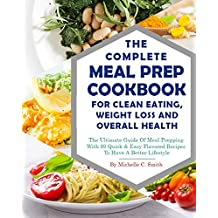 The Complete Meal Prep Cookbook For Clean Eating, Weight Loss And Overall Health: The Ultimate Guide Of Meal Prepping With 89 Quick & Easy Flavored Recipes To Have A Better Lifestyle