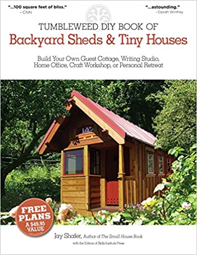 The Tumbleweed DIY Book Of Backyard Sheds And Tiny Houses: Build Your Own  Guest Cottage, Writing Studio, Home Office, Craft Workshop, Or Personal  Retreat: ...