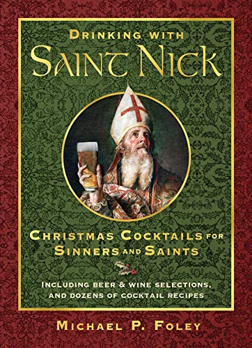 Drinking with Saint Nick: Christmas Cocktails for Sinners and Saints by Michael P. Foley