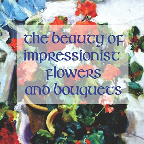 The Beauty of Impressionistic Flowers and Bouquets: Reproductions from the Impressionist (Paul Cezanne Reproduction)