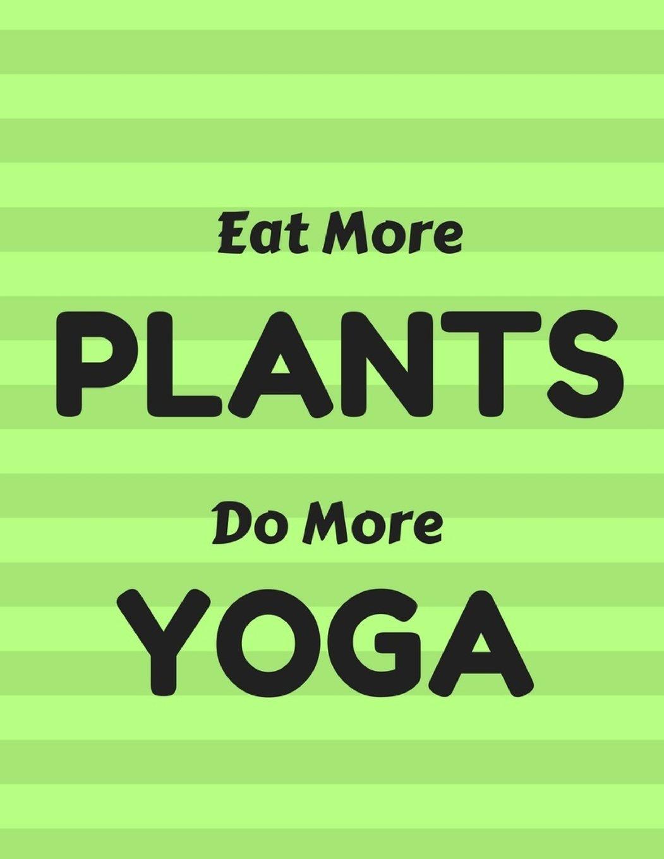 Eat More Plants Do More Yoga: Vegetarian Notebook ...
