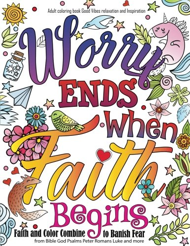Adult coloring book : Good Vibes relaxation and Inspiration: Worry end when faith begin : Faith and Color Combine  to Banish Fear from Bible God ... and more (Adult Coloring Books) (Volume 23) (Bible Verses To Help With Worry And Stress)