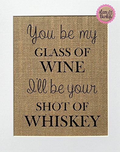 8x10 You Be My Glass Of Wine, I'll Be Your Shot Of Whisky / Burlap Print Sign UNFRAMED / Rustic Country Shabby Chic Vintage Wedding & Party Decor Sign House Love Sign Anniversary Gift