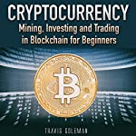 Cryptocurrency: Mining, Investing, and Trading in Blockchain for Beginners | Travis Goleman