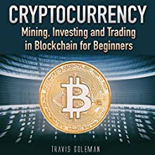 Cryptocurrency: Mining, Investing, and Trading in Blockchain for Beginners Audiobook by Travis Goleman Narrated by Matt Montanez