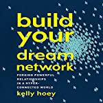 Build Your Dream Network: Forging Powerful Relationships in a Hyper-Connected World | J. Kelly Hoey