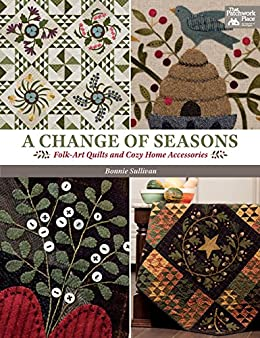 A Change of Seasons: Folk-Art Quilts and Cozy Home Accessories by [Sullivan, Bonnie]