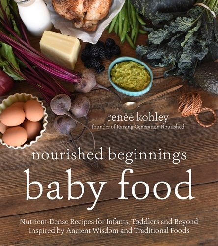 Nourished Beginnings Baby Food: Nutrient-Dense Recipes for Infants, Toddlers and Beyond Inspired by Ancient Wisdom and Traditional Foods by Renee Kohley