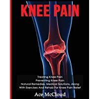 Knee Pain: Treating Knee Pain: Preventing Knee Pain: Natural Remedies, Medical Solutions, Along With Exercises And Rehab…