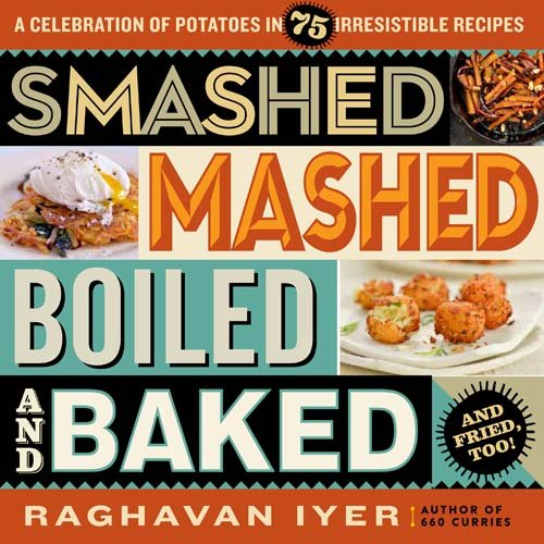 Smashed Mashed Boiled and Bakedand Fried Too: A Celebration of Potatoes in 75 Irresistible Recipes