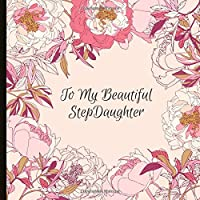 To My Beautiful Step Daughter: A Beautiful Step Daughter Gift Lined Journal With A Quote And A Page To Inscribe With A Message