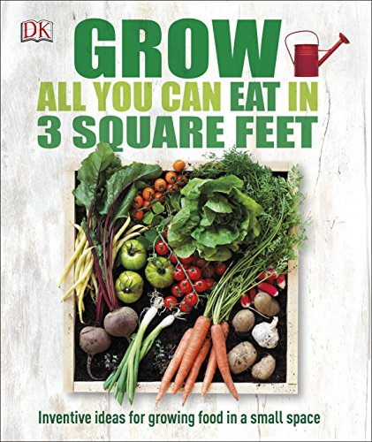 Grow All You Can Eat in Three Square Feet: Inventive Ideas for Growing Food in a Small ()