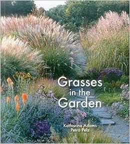 Grasses In The Garden: Design Ideas, Plant Portraits And Care: Katharina  Adams, Petra Pelz: 9781870673853: Amazon.com: Books