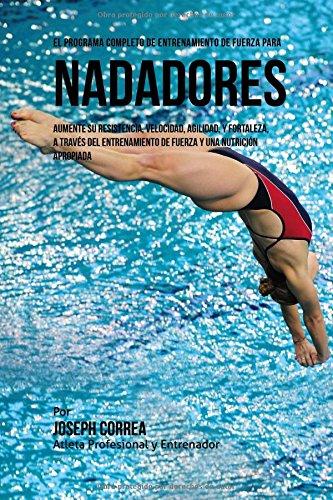 Descargar Libro El Programa Completo De Entrenamiento De Fuerza Para Nadadores: Aumente Su Resistencia, Velocidad, Agilidad, Y Fortaleza, A Traves Del Entrenamiento De Fuerza Y Una Nutricion Apropiada Joseph Correa (atleta Profesional Y Entrenador)