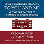 These Schools Belong to You and Me: Why We Can't Afford to Abandon Our Public Schools | Deborah Meier,Emily Gasoi