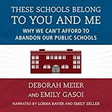 These Schools Belong to You and Me: Why We Can't Afford to Abandon Our Public Schools Audiobook by Deborah Meier, Emily Gasoi Narrated by Lorna Raver, Emily Zeller