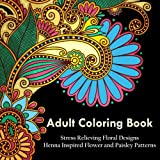 Adult Coloring Book: A Coloring Book For Adults Relaxation Featuring Henna Inspired Floral Designs, Mandalas, Animals, and Paisley Patterns For Stress Relief