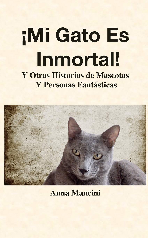 ¡Mi Gato Es Inmortal!: Y Otras Historias de Mascotas y Personas Fantásticas Los Cuentos de Anna: Amazon.es: Anna Mancini: Libros