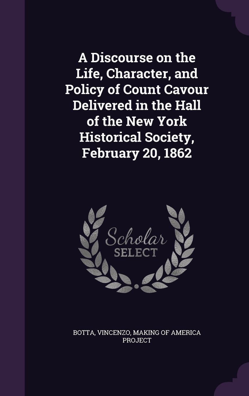 Read Online A Discourse on the Life, Character, and Policy of Count Cavour Delivered in the Hall of the New York Historical Society, February 20, 1862 ebook