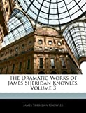 The Dramatic Works of James Sheridan Knowles, James Sheridan Knowles, 1146121865