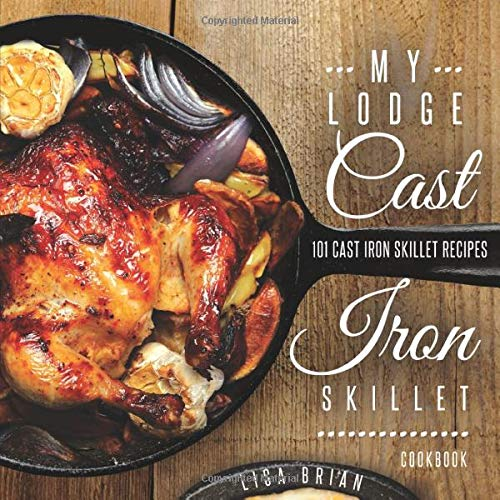 My Lodge Cast Iron Skillet Cookbook: 101 Cast Iron Skillet Recipes (Cast Iron Recipes) (Lodge Camp Dutch Oven Cooking 101 Cookbook)