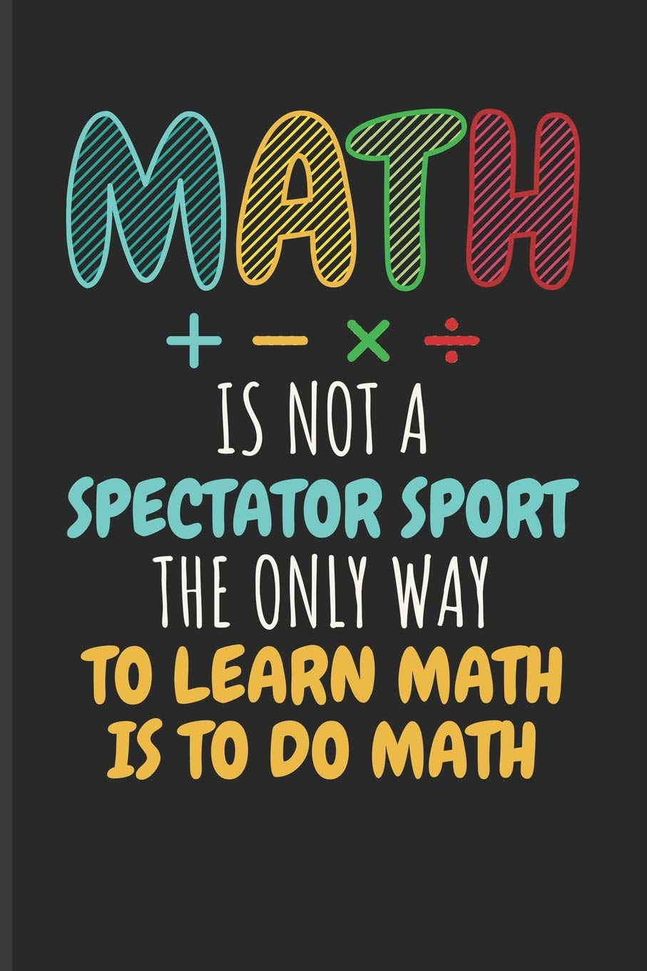 Amazon.com: Math Is Not A Spectator Sport The Only Way To Learn Math Is To  Do Math: Math Blank Lined Journal: 9781723916274: Emelia, Eve: Books