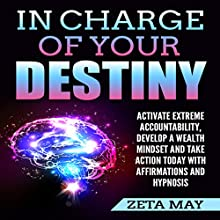In Charge of Your Destiny: Activate Extreme Accountability, Develop a Wealth Mindset, and Take Action Today with Affirmations and Hypnosis Audiobook by Zeta May Narrated by Infinity Productions