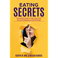 Eating Secrets: The Ultimate Guide to Take Control and Overcome Bingeing and Self Sabotage