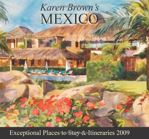 Karen Brown's Mexico 2009: Exceptional Places to Stay & Itineraries (Karen Brown's Guides)...