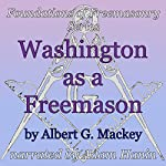 Washington as a Freemason: Foundations of Freemasonry Series | Albert G. Mackey