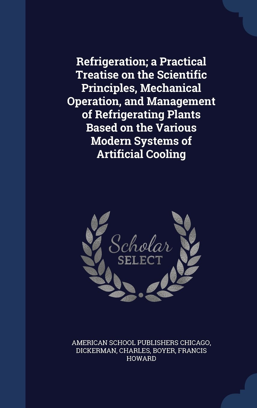 Download Refrigeration; A Practical Treatise on the Scientific Principles, Mechanical Operation, and Management of Refrigerating Plants Based on the Various Modern Systems of Artificial Cooling PDF