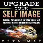Upgrade Your Self-Image: Become a More Confident You with a Glowing Self-Esteem Via Hypnosis and Subliminal Affirmations | Zeta May